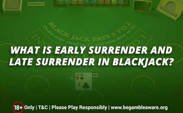 What is Early Surrender and Late Surrender in Blackjack?
