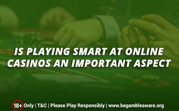 Is playing smart at online casinos an important aspect?